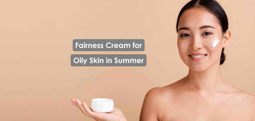 Fairness cream for Oily Skin in Summer to use daily